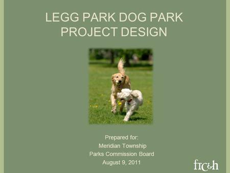 LEGG PARK DOG PARK PROJECT DESIGN Prepared for: Meridian Township Parks Commission Board August 9, 2011.
