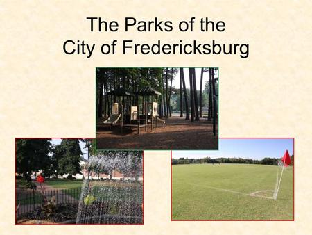 The Parks of the City of Fredericksburg. Parks Staff The Parks Maintenance Division is currently staffed with: –One Division Manager –One Supervisor of.