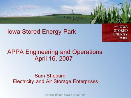 Iowa Stored Energy Park APPA Engineering and Operations April 16, 2007 Sam Shepard Electricity and Air Storage Enterprises CAPTURING THE POWER OF NATURE.