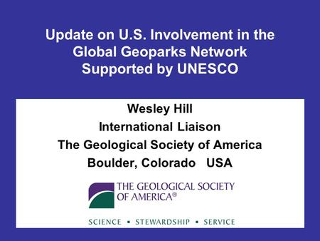 Update on U.S. Involvement in the Global Geoparks Network Supported by UNESCO Wesley Hill International Liaison The Geological Society of America Boulder,
