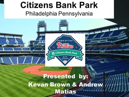 Citizens Bank Park Philadelphia Pennsylvania Presented by: Kevan Brown & Andrew Matias.