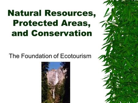 Natural Resources, Protected Areas, and Conservation The Foundation of Ecotourism.
