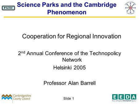 Slide 1 Science Parks and the Cambridge Phenomenon Cooperation for Regional Innovation 2 nd Annual Conference of the Technopolicy Network Helsinki 2005.