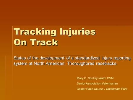 Tracking Injuries On Track Status of the development of a standardized injury reporting system at North American Thoroughbred racetracks Mary C. Scollay-Ward,