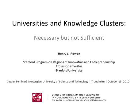 Universities and Knowledge Clusters: Necessary but not Sufficient Henry S. Rowen Stanford Program on Regions <strong>of</strong> Innovation and Entrepreneurship Professor.