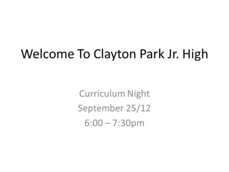 Welcome To Clayton Park Jr. High Curriculum Night September 25/12 6:00 – 7:30pm.