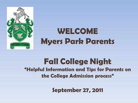 WELCOME Myers Park Parents Fall College Night Helpful Information and Tips for Parents on the College Admission process September 27, 2011.