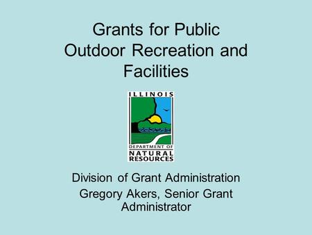 Grants for Public Outdoor Recreation and Facilities Division of Grant Administration Gregory Akers, Senior Grant Administrator.