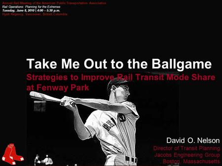 1 Take Me Out to the Ballgame Strategies to Improve Rail Transit Mode Share at Fenway Park David O. Nelson Director of Transit Planning Jacobs Engineering.