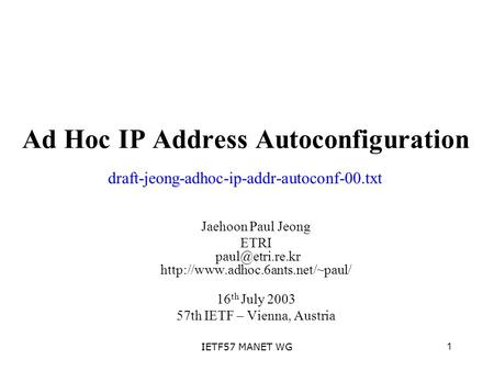 1IETF57 MANET WG Ad Hoc IP Address Autoconfiguration Jaehoon Paul Jeong ETRI  16 th July 2003 57th IETF.