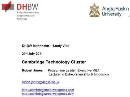 DHBW Mannheim – Study Visit 21 st July 2011 Cambridge Technology Cluster Robert JonesProgramme Leader, Executive MBA Lecturer in Entrepreneurship & Innovation.