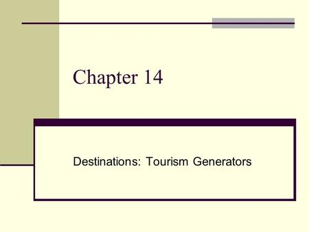 Chapter 14 Destinations: Tourism Generators. DESTINATIONS Travel and tourism usually involves having a destination in mind. Destinations go hand in hand.