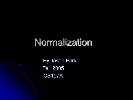 Normalization By Jason Park Fall 2005 CS157A. Database Normalization Database normalization is the process of removing redundant data from your tables.
