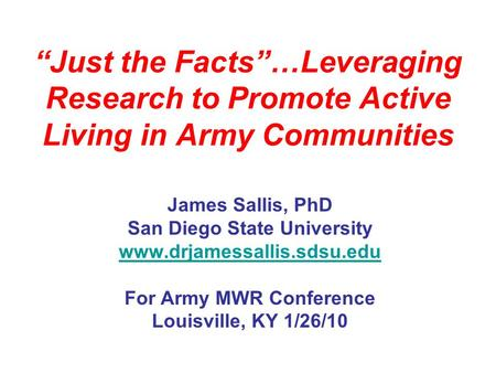 Just the Facts…Leveraging Research to Promote Active Living in Army Communities James Sallis, PhD San Diego State University www.drjamessallis.sdsu.edu.