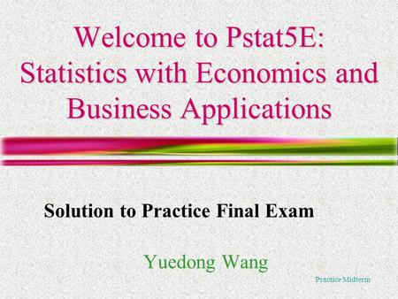 Practice Midterm Welcome to Pstat5E: Statistics with Economics and Business Applications Yuedong Wang Solution to Practice Final Exam.