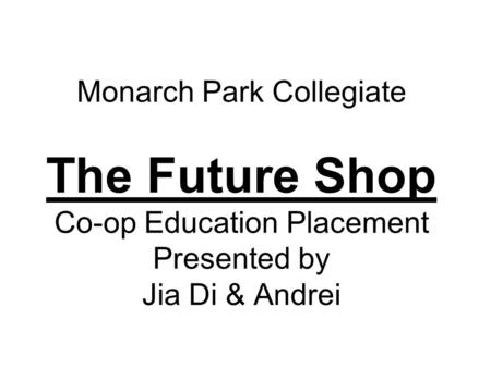 Monarch Park Collegiate The Future Shop Co-op Education Placement Presented by Jia Di & Andrei.