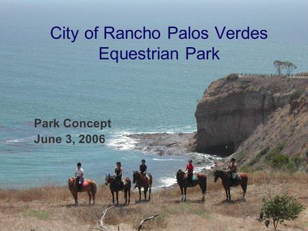 1 City of Rancho Palos Verdes Equestrian Park Park Concept June 3, 2006.