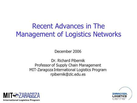 Recent Advances in The Management of Logistics Networks December 2006 Dr. Richard Pibernik Professor of Supply Chain Management MIT-Zaragoza International.