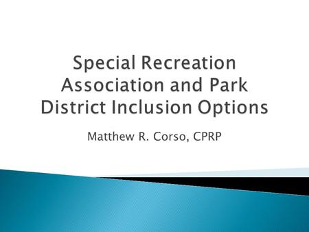 Matthew R. Corso, CPRP. A special recreation cooperative is formed by 2 or more park districts/villages who want to join together to provide recreation.