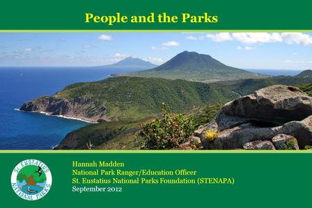 People and the Parks Hannah Madden National Park Ranger/Education Officer St. Eustatius National Parks Foundation (STENAPA) September 2012.