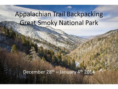 Appalachian Trail Backpacking Great Smoky National Park December 28 th – January 4 th 2014.