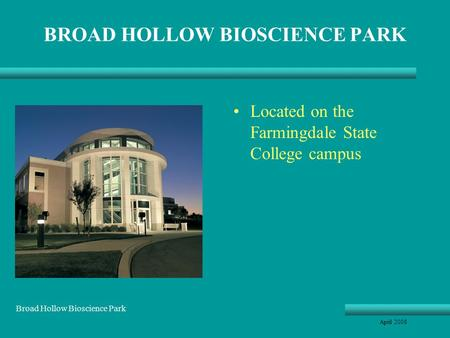 BROAD HOLLOW BIOSCIENCE PARK Located on the Farmingdale State College campus April 2008 Broad Hollow Bioscience Park.