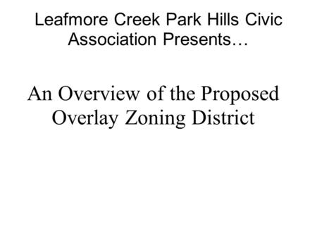 Leafmore Creek Park Hills Civic Association Presents… An Overview of the Proposed Overlay Zoning District.