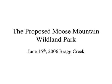 The Proposed Moose Mountain Wildland Park June 15 th, 2006 Bragg Creek.