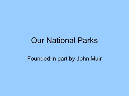 Our National Parks Founded in part by John Muir. John Muir