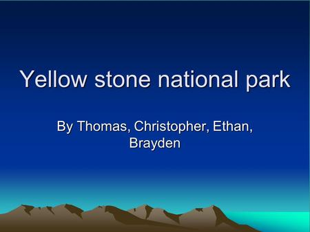 Yellow stone national park By Thomas, Christopher, Ethan, Brayden.