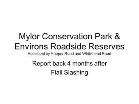 Mylor Conservation Park & Environs Roadside Reserves Accessed by Hooper Road and Whitehead Road Report back 4 months after Flail Slashing.