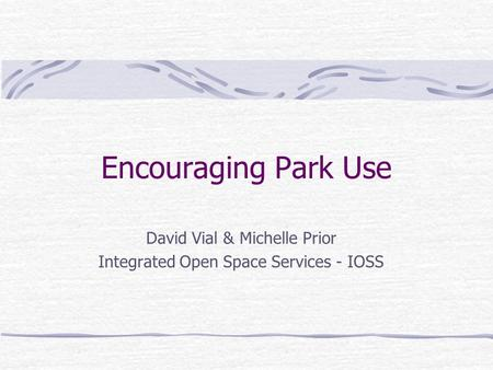 Encouraging Park Use David Vial & Michelle Prior Integrated Open Space <strong>Services</strong> - IOSS.