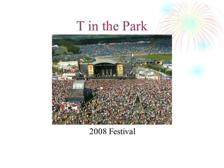 T in the Park 2008 Festival. History T in the Park is a major music festival that has been held annually in Scotland since 1994. Acts appearing in the.