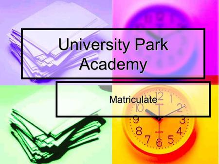 University Park Academy Matriculate. Mission Matriculate students from high school to college or vocational educational venue using the community development.