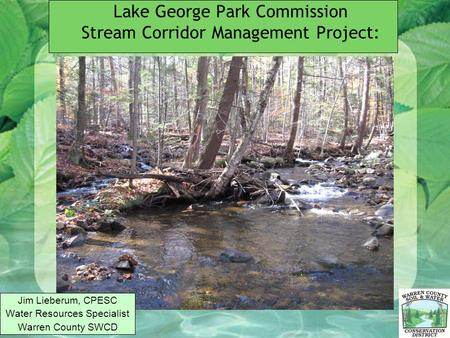 Lake George Park Commission Stream Corridor Management Project: Jim Lieberum, CPESC Water Resources Specialist Warren County SWCD.