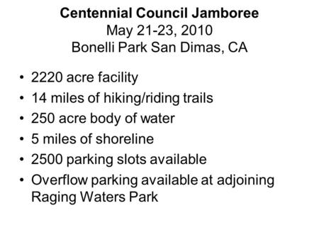 Centennial Council Jamboree May 21-23, 2010 Bonelli Park San Dimas, CA 2220 acre facility 14 miles of hiking/riding trails 250 acre body of water 5 miles.