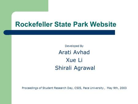 Rockefeller State Park Website Developed By Arati Avhad Xue Li Shirali Agrawal Proceedings of Student Research Day, CSIS, Pace University, May 9th, 2003.
