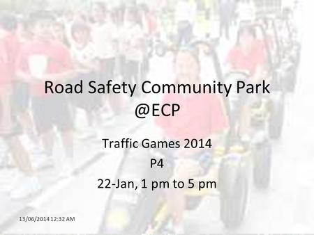 13/06/2014 12:34 AM Road Safety Community Traffic Games 2014 P4 22-Jan, 1 pm to 5 pm.