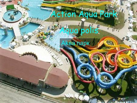 Action Aqua Park Aqua polis Akва парк. Attractions X-Treme Find out what its like to fly from 18 meters in the sky and land in wet zone in 6 sec. X-