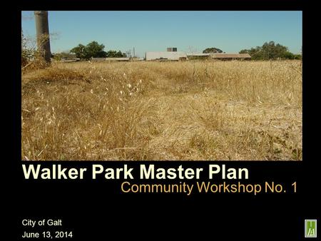 Walker Park Master Plan Community Workshop No. 1 City of Galt June 13, 2014 project specific image(s)