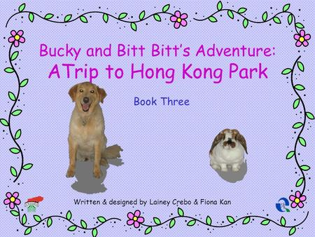 Bucky and Bitt Bitts Adventure: ATrip to Hong Kong Park Written & designed by Lainey Crebo & Fiona Kan Book Three.