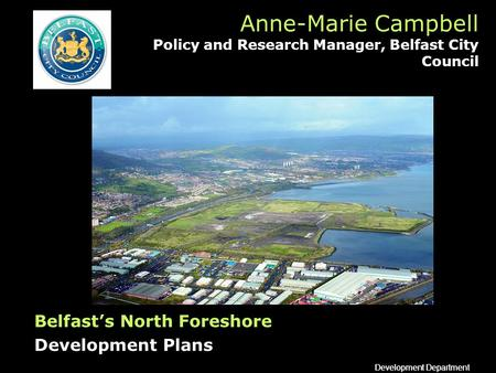 Development Department Anne-Marie Campbell Policy and Research Manager, Belfast City Council Belfasts North Foreshore Development Plans.