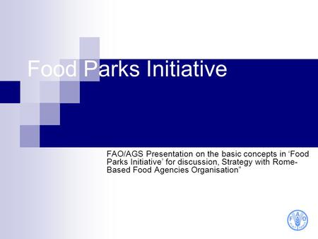 Food Parks Initiative FAO/AGS Presentation on the basic concepts in Food Parks Initiative for discussion, Strategy with Rome- Based Food Agencies Organisation.