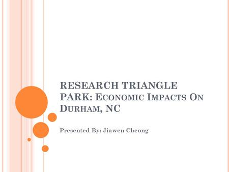RESEARCH TRIANGLE PARK: E CONOMIC I MPACTS O N D URHAM, NC Presented By: Jiawen Cheong.