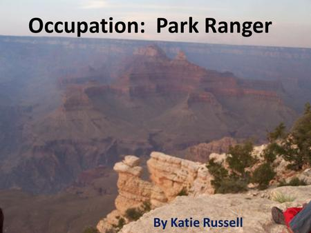Occupation: Park Ranger By Katie Russell. Educational Requirements Bachelors Degree – Natural Resources Law Enforcement and Protection – Law Enforcement/Police.