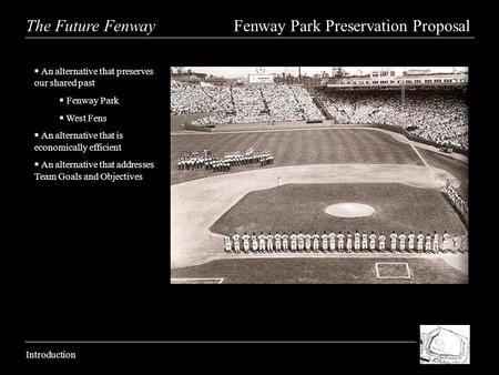 The Future Fenway Fenway Park Preservation Proposal Introduction An alternative that preserves our shared past Fenway Park West Fens An alternative that.
