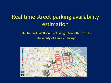 Real time street parking availability estimation Dr. Xu, Prof. Wolfson, Prof. Yang, Stenneth, Prof. Yu University of Illinois, Chicago.