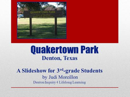 Quakertown Park Denton, Texas A Slideshow for 3 rd -grade Students by Judi Moreillon Denton Inquiry 4 Lifelong Learning.