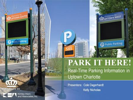 PARK IT HERE! Real-Time Parking Information in Uptown Charlotte PARK IT HERE! Real-Time Parking Information in Uptown Charlotte Presenters: Cole Dagerhardt.