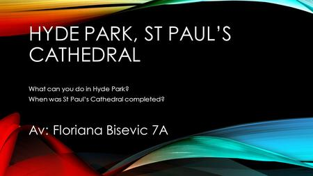 HYDE PARK, ST PAULS CATHEDRAL What can you do in Hyde Park? When was St Pauls Cathedral completed? Av: Floriana Bisevic 7A.